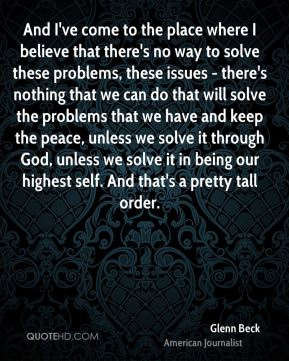 Glenn Beck - And I've come to the place where I believe that there's no way to solve these problems, these issues - there's nothing that we can do that will solve the problems that we have and keep the peace, unless we solve it through God, unless we solve it in being our highest self. And that's a pretty tall order.