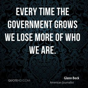 Every time the government grows we lose more of who we are.