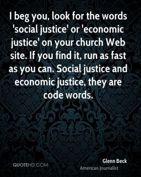Glenn Beck - I beg you, look for the words 'social justice' or 'economic justice' on your church Web site. If you find it, run as fast as you can. Social justice and economic justice, they are code words.