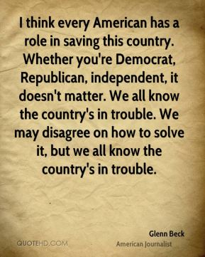 Glenn Beck - I think every American has a role in saving this country. Whether you're Democrat, Republican, independent, it doesn't matter. We all know the country's in trouble. We may disagree on how to solve it, but we all know the country's in trouble.