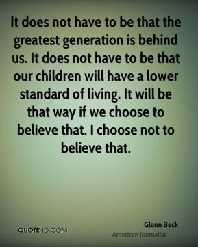 It does not have to be that the greatest generation is behind us. It does not have to be that our children will have a lower standard of living. It will be that way if we choose to believe that. I choose not to believe that.