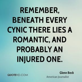 Glenn Beck - Remember, beneath every cynic there lies a romantic, and probably an injured one.