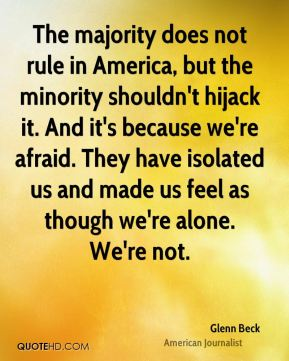 The majority does not rule in America, but the minority shouldn't hijack it. And it's because we're afraid. They have isolated us and made us feel as though we're alone. We're not.