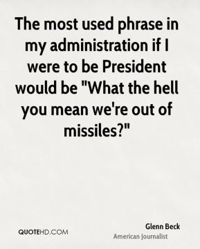 """The most used phrase in my administration if I were to be President would be """"What the hell you mean we're out of missiles?"""""""