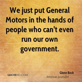 Glenn Beck - We just put General Motors in the hands of people who can't even run our own government.