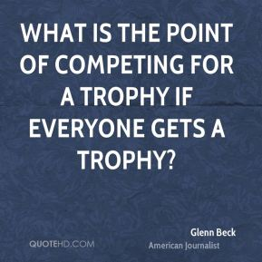 Glenn Beck - What is the point of competing for a trophy if everyone gets a trophy?