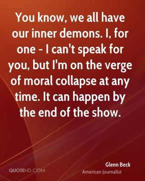 Glenn Beck - You know, we all have our inner demons. I, for one - I can't speak for you, but I'm on the verge of moral collapse at any time. It can happen by the end of the show.