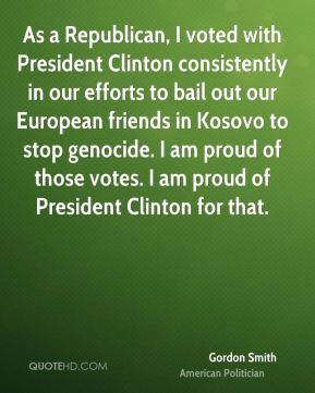 Gordon Smith - As a Republican, I voted with President Clinton consistently in our efforts to bail out our European friends in Kosovo to stop genocide. I am proud of those votes. I am proud of President Clinton for that.