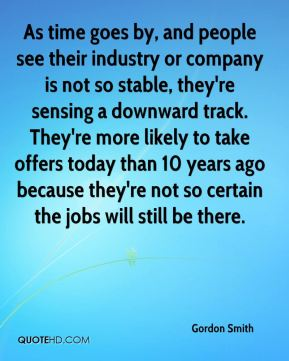 Gordon Smith - As time goes by, and people see their industry or company is not so stable, they're sensing a downward track. They're more likely to take offers today than 10 years ago because they're not so certain the jobs will still be there.