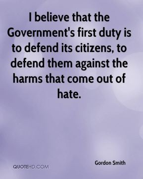 I believe that the Government's first duty is to defend its citizens, to defend them against the harms that come out of hate.