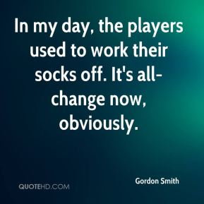 In my day, the players used to work their socks off. It's all-change now, obviously.