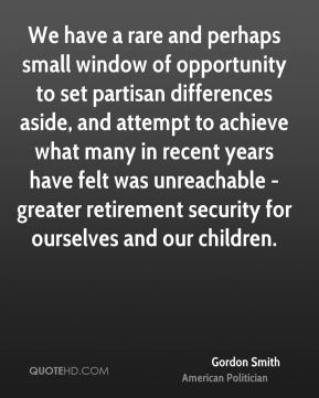 Gordon Smith - We have a rare and perhaps small window of opportunity to set partisan differences aside, and attempt to achieve what many in recent years have felt was unreachable - greater retirement security for ourselves and our children.