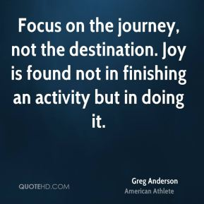 Greg Anderson - Focus on the journey, not the destination. Joy is found not in finishing an activity but in doing it.