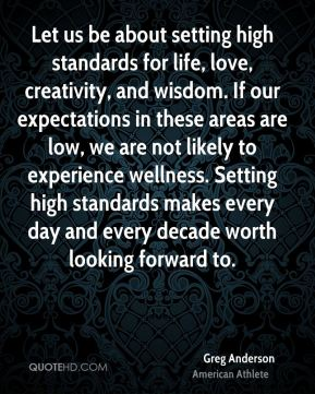 Greg Anderson - Let us be about setting high standards for life, love, creativity, and wisdom. If our expectations in these areas are low, we are not likely to experience wellness. Setting high standards makes every day and every decade worth looking forward to.