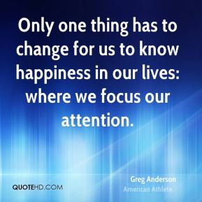 Only one thing has to change for us to know happiness in our lives: where we focus our attention.