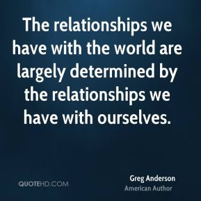 Greg Anderson - The relationships we have with the world are largely determined by the relationships we have with ourselves.