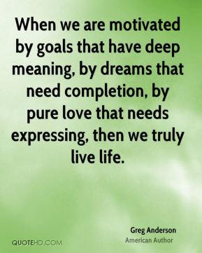 When we are motivated by goals that have deep meaning, by dreams that need completion, by pure love that needs expressing, then we truly live life.