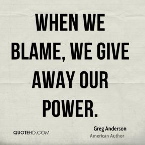 When we blame, we give away our power.