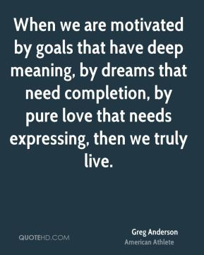 When we are motivated by goals that have deep meaning, by dreams that need completion, by pure love that needs expressing, then we truly live.