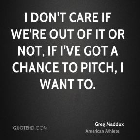 I don't care if we're out of it or not, if I've got a chance to pitch, I want to.