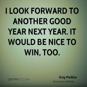 I look forward to another good year next year. It would be nice to win, too.