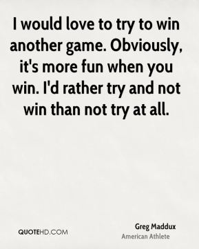 I would love to try to win another game. Obviously, it's more fun when you win. I'd rather try and not win than not try at all.