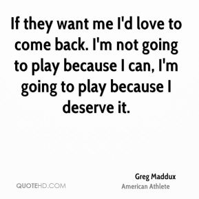 If they want me I'd love to come back. I'm not going to play because I can, I'm going to play because I deserve it.