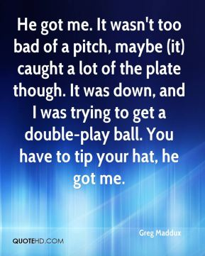 Greg Maddux - He got me. It wasn't too bad of a pitch, maybe (it) caught a lot of the plate though. It was down, and I was trying to get a double-play ball. You have to tip your hat, he got me.