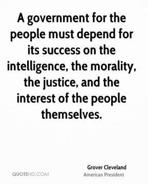Grover Cleveland - A government for the people must depend for its success on the intelligence, the morality, the justice, and the interest of the people themselves.