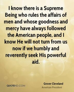 I know there is a Supreme Being who rules the affairs of men and whose goodness and mercy have always followed the American people, and I know He will not turn from us now if we humbly and reverently seek His powerful aid.