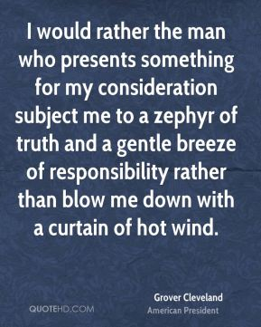 I would rather the man who presents something for my consideration subject me to a zephyr of truth and a gentle breeze of responsibility rather than blow me down with a curtain of hot wind.