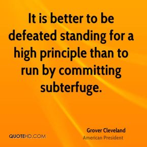 Grover Cleveland - It is better to be defeated standing for a high principle than to run by committing subterfuge.