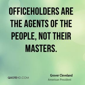 Officeholders are the agents of the people, not their masters.