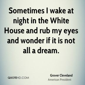 Sometimes I wake at night in the White House and rub my eyes and wonder if it is not all a dream.