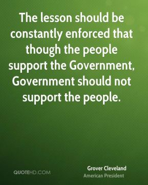 The lesson should be constantly enforced that though the people support the Government, Government should not support the people.