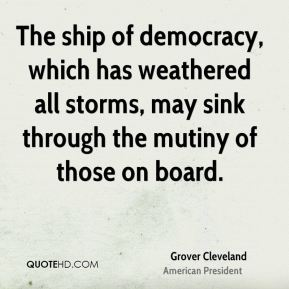 Grover Cleveland - The ship of democracy, which has weathered all storms, may sink through the mutiny of those on board.