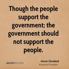 Though the people support the government; the government should not support the people.