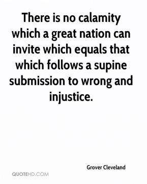 Grover Cleveland - There is no calamity which a great nation can invite which equals that which follows a supine submission to wrong and injustice.