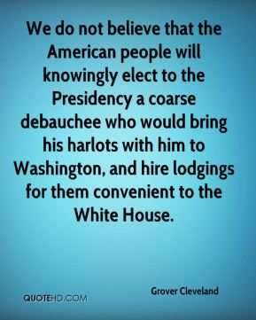 Grover Cleveland - We do not believe that the American people will knowingly elect to the Presidency a coarse debauchee who would bring his harlots with him to Washington, and hire lodgings for them convenient to the White House.