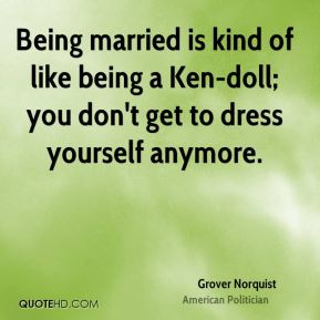 Being married is kind of like being a Ken-doll; you don't get to dress yourself anymore.