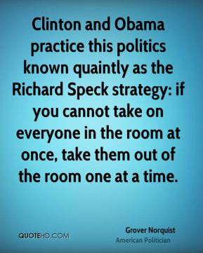 Grover Norquist - Clinton and Obama practice this politics known quaintly as the Richard Speck strategy: if you cannot take on everyone in the room at once, take them out of the room one at a time.