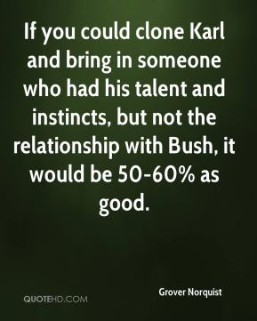 If you could clone Karl and bring in someone who had his talent and instincts, but not the relationship with Bush, it would be 50-60% as good.