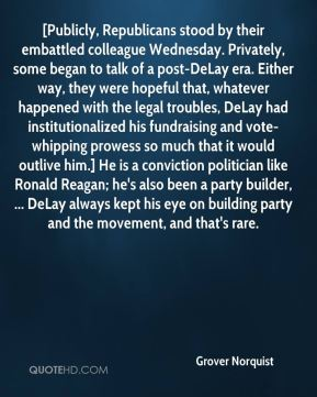 [Publicly, Republicans stood by their embattled colleague Wednesday. Privately, some began to talk of a post-DeLay era. Either way, they were hopeful that, whatever happened with the legal troubles, DeLay had institutionalized his fundraising and vote-whipping prowess so much that it would outlive him.] He is a conviction politician like Ronald Reagan; he's also been a party builder, ... DeLay always kept his eye on building party and the movement, and that's rare.