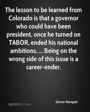The lesson to be learned from Colorado is that a governor who could have been president, once he turned on TABOR, ended his national ambitions, ... Being on the wrong side of this issue is a career-ender.
