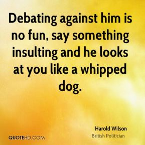 Harold Wilson - Debating against him is no fun, say something insulting and he looks at you like a whipped dog.