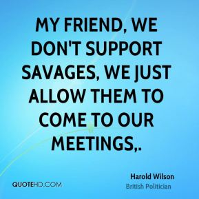 Harold Wilson - My friend, we don't support savages, we just allow them to come to our meetings.