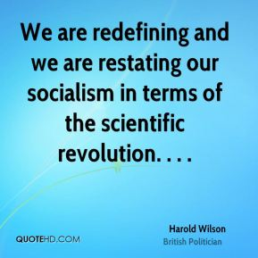 Harold Wilson - We are redefining and we are restating our socialism in terms of the scientific revolution. . . .