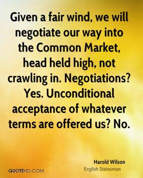Harold Wilson - Given a fair wind, we will negotiate our way into the Common Market, head held high, not crawling in. Negotiations? Yes. Unconditional acceptance of whatever terms are offered us? No.