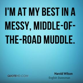 Harold Wilson - I'm at my best in a messy, middle-of-the-road muddle.