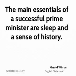 Harold Wilson - The main essentials of a successful prime minister are sleep and a sense of history.